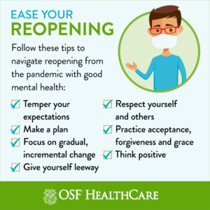 Ease Your Reopening - Follow these tips to navigate reopening from the pandemic with good mental health: 1- Temper your expectations. 2- Make a plan. 3- Focus on gradual, incremental change. 4- Give yourself leeway. 5- Respect yourself and others. 6- Practice acceptance, forgiveness and grace. 7- Think positive.